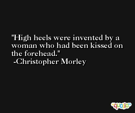 High heels were invented by a woman who had been kissed on the forehead. -Christopher Morley