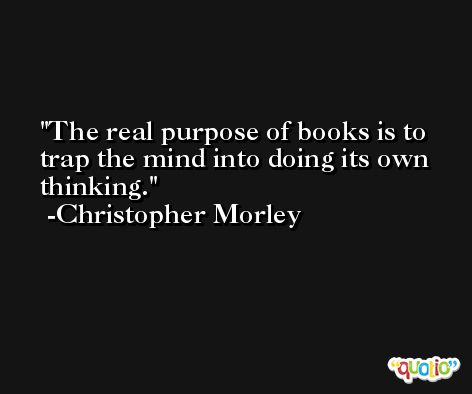 The real purpose of books is to trap the mind into doing its own thinking. -Christopher Morley