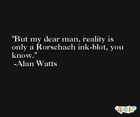 But my dear man, reality is only a Rorschach ink-blot, you know. -Alan Watts