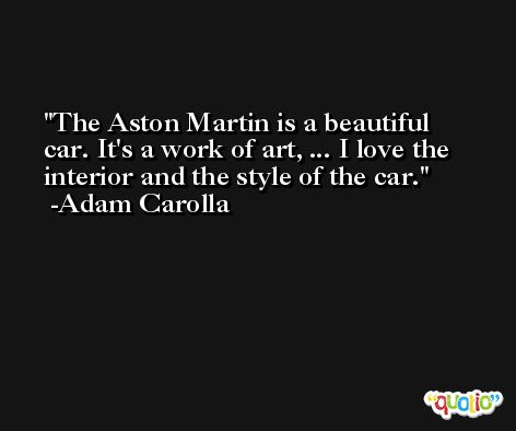 The Aston Martin is a beautiful car. It's a work of art, ... I love the interior and the style of the car. -Adam Carolla