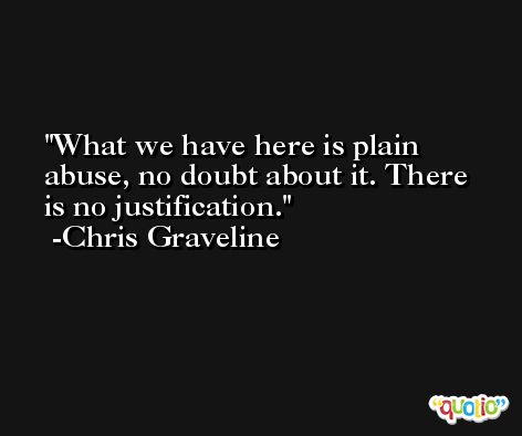 What we have here is plain abuse, no doubt about it. There is no justification. -Chris Graveline