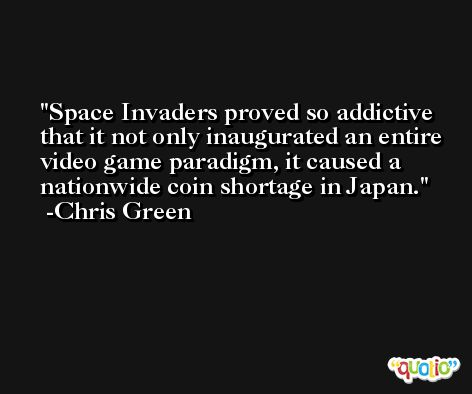 Space Invaders proved so addictive that it not only inaugurated an entire video game paradigm, it caused a nationwide coin shortage in Japan. -Chris Green