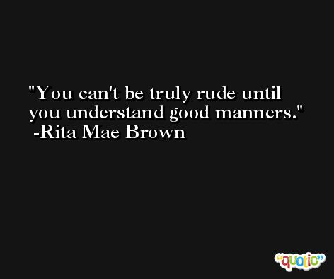 You can't be truly rude until you understand good manners. -Rita Mae Brown