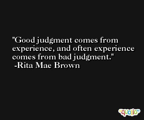 Good judgment comes from experience, and often experience comes from bad judgment. -Rita Mae Brown
