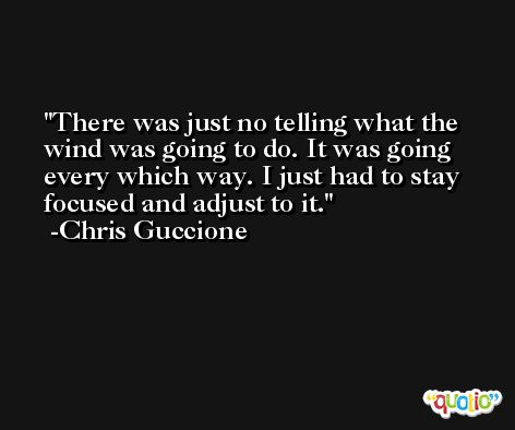 There was just no telling what the wind was going to do. It was going every which way. I just had to stay focused and adjust to it. -Chris Guccione