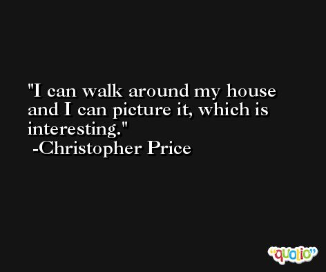 I can walk around my house and I can picture it, which is interesting. -Christopher Price
