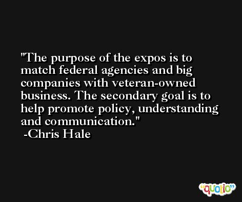 The purpose of the expos is to match federal agencies and big companies with veteran-owned business. The secondary goal is to help promote policy, understanding and communication. -Chris Hale