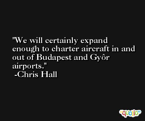We will certainly expand enough to charter aircraft in and out of Budapest and Gyôr airports. -Chris Hall