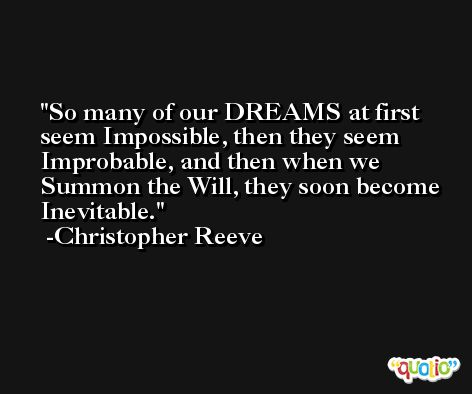 So many of our DREAMS at first seem Impossible, then they seem Improbable, and then when we Summon the Will, they soon become Inevitable. -Christopher Reeve
