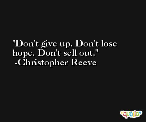 Don't give up. Don't lose hope. Don't sell out. -Christopher Reeve