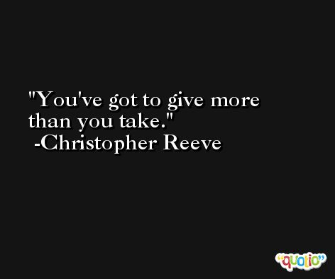 You've got to give more than you take. -Christopher Reeve