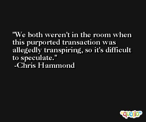 We both weren't in the room when this purported transaction was allegedly transpiring, so it's difficult to speculate. -Chris Hammond