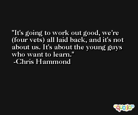 It's going to work out good, we're (four vets) all laid back, and it's not about us. It's about the young guys who want to learn. -Chris Hammond