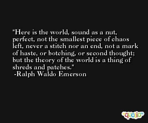 Here is the world, sound as a nut, perfect, not the smallest piece of chaos left, never a stitch nor an end, not a mark of haste, or botching, or second thought; but the theory of the world is a thing of shreds and patches. -Ralph Waldo Emerson
