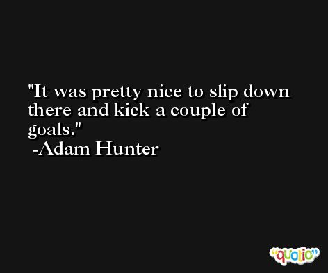 It was pretty nice to slip down there and kick a couple of goals. -Adam Hunter