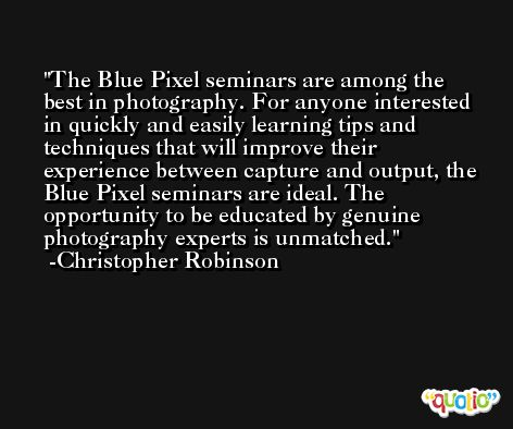 The Blue Pixel seminars are among the best in photography. For anyone interested in quickly and easily learning tips and techniques that will improve their experience between capture and output, the Blue Pixel seminars are ideal. The opportunity to be educated by genuine photography experts is unmatched. -Christopher Robinson
