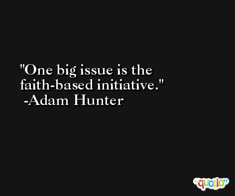One big issue is the faith-based initiative. -Adam Hunter