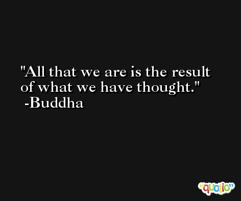 All that we are is the result of what we have thought. -Buddha