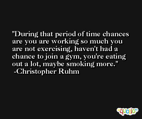 During that period of time chances are you are working so much you are not exercising, haven't had a chance to join a gym, you're eating out a lot, maybe smoking more. -Christopher Ruhm