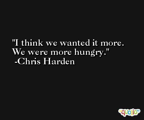 I think we wanted it more. We were more hungry. -Chris Harden