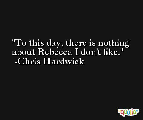 To this day, there is nothing about Rebecca I don't like. -Chris Hardwick