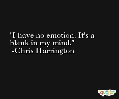 I have no emotion. It's a blank in my mind. -Chris Harrington