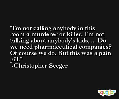 I'm not calling anybody in this room a murderer or killer. I'm not talking about anybody's kids, ... Do we need pharmaceutical companies? Of course we do. But this was a pain pill. -Christopher Seeger
