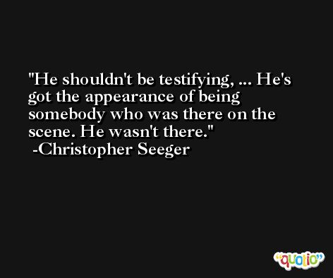 He shouldn't be testifying, ... He's got the appearance of being somebody who was there on the scene. He wasn't there. -Christopher Seeger