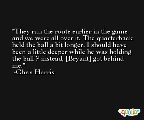 They ran the route earlier in the game and we were all over it. The quarterback held the ball a bit longer. I should have been a little deeper while he was holding the ball ? instead, [Bryant] got behind me. -Chris Harris