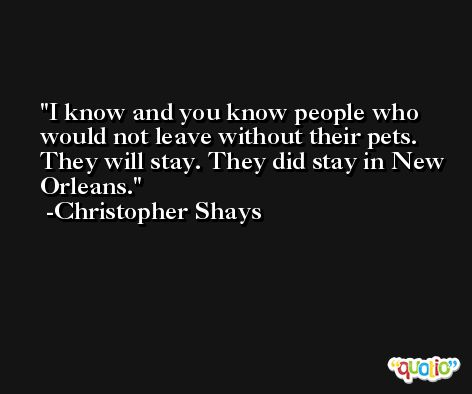 I know and you know people who would not leave without their pets. They will stay. They did stay in New Orleans. -Christopher Shays