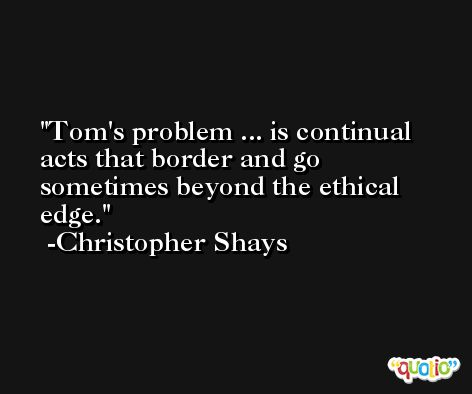 Tom's problem ... is continual acts that border and go sometimes beyond the ethical edge. -Christopher Shays