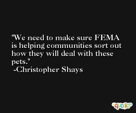We need to make sure FEMA is helping communities sort out how they will deal with these pets. -Christopher Shays