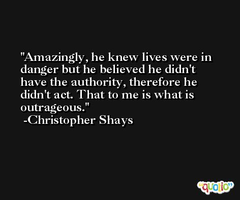 Amazingly, he knew lives were in danger but he believed he didn't have the authority, therefore he didn't act. That to me is what is outrageous. -Christopher Shays