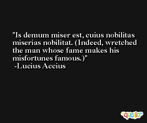 Is demum miser est, cuius nobilitas miserias nobilitat. (Indeed, wretched the man whose fame makes his misfortunes famous.) -Lucius Accius