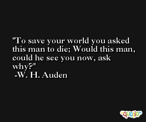 To save your world you asked this man to die; Would this man, could he see you now, ask why? -W. H. Auden