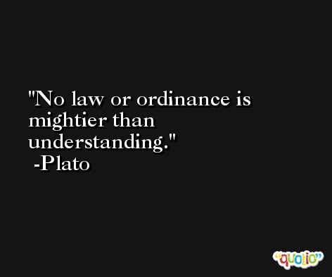 No law or ordinance is mightier than understanding. -Plato