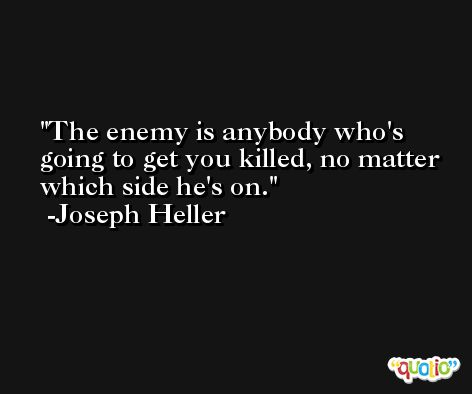 The enemy is anybody who's going to get you killed, no matter which side he's on. -Joseph Heller