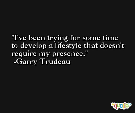 I've been trying for some time to develop a lifestyle that doesn't require my presence. -Garry Trudeau