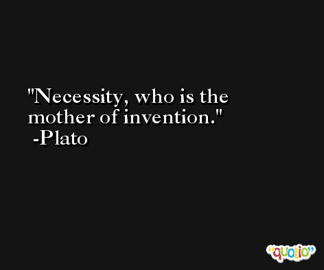 Necessity, who is the mother of invention. -Plato