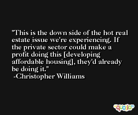 This is the down side of the hot real estate issue we're experiencing. If the private sector could make a profit doing this [developing affordable housing], they'd already be doing it. -Christopher Williams