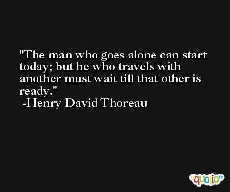 The man who goes alone can start today; but he who travels with another must wait till that other is ready. -Henry David Thoreau