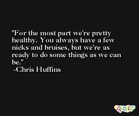 For the most part we're pretty healthy. You always have a few nicks and bruises, but we're as ready to do some things as we can be. -Chris Huffins