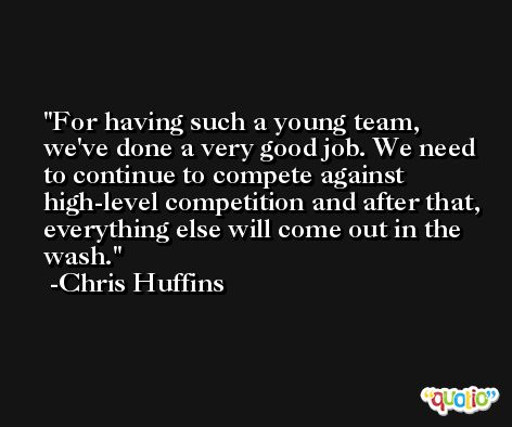 For having such a young team, we've done a very good job. We need to continue to compete against high-level competition and after that, everything else will come out in the wash. -Chris Huffins