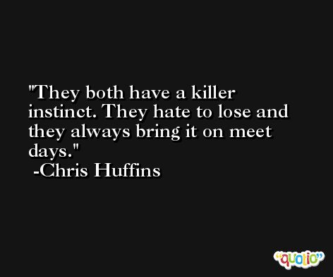 They both have a killer instinct. They hate to lose and they always bring it on meet days. -Chris Huffins