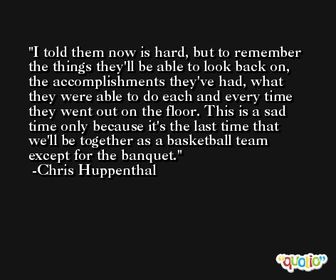 I told them now is hard, but to remember the things they'll be able to look back on, the accomplishments they've had, what they were able to do each and every time they went out on the floor. This is a sad time only because it's the last time that we'll be together as a basketball team except for the banquet. -Chris Huppenthal
