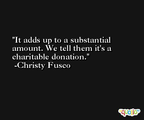 It adds up to a substantial amount. We tell them it's a charitable donation. -Christy Fusco