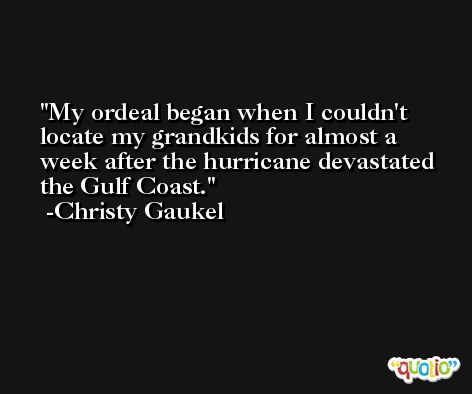 My ordeal began when I couldn't locate my grandkids for almost a week after the hurricane devastated the Gulf Coast. -Christy Gaukel