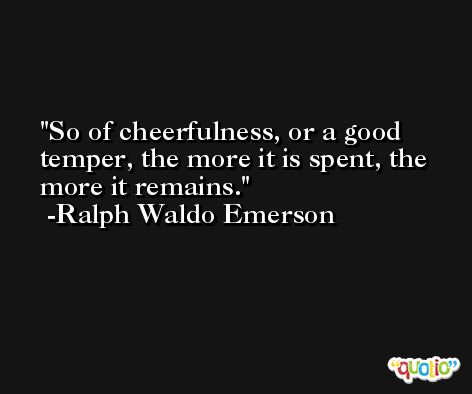 So of cheerfulness, or a good temper, the more it is spent, the more it remains. -Ralph Waldo Emerson