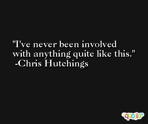 I've never been involved with anything quite like this. -Chris Hutchings