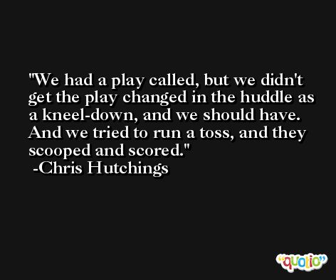 We had a play called, but we didn't get the play changed in the huddle as a kneel-down, and we should have. And we tried to run a toss, and they scooped and scored. -Chris Hutchings